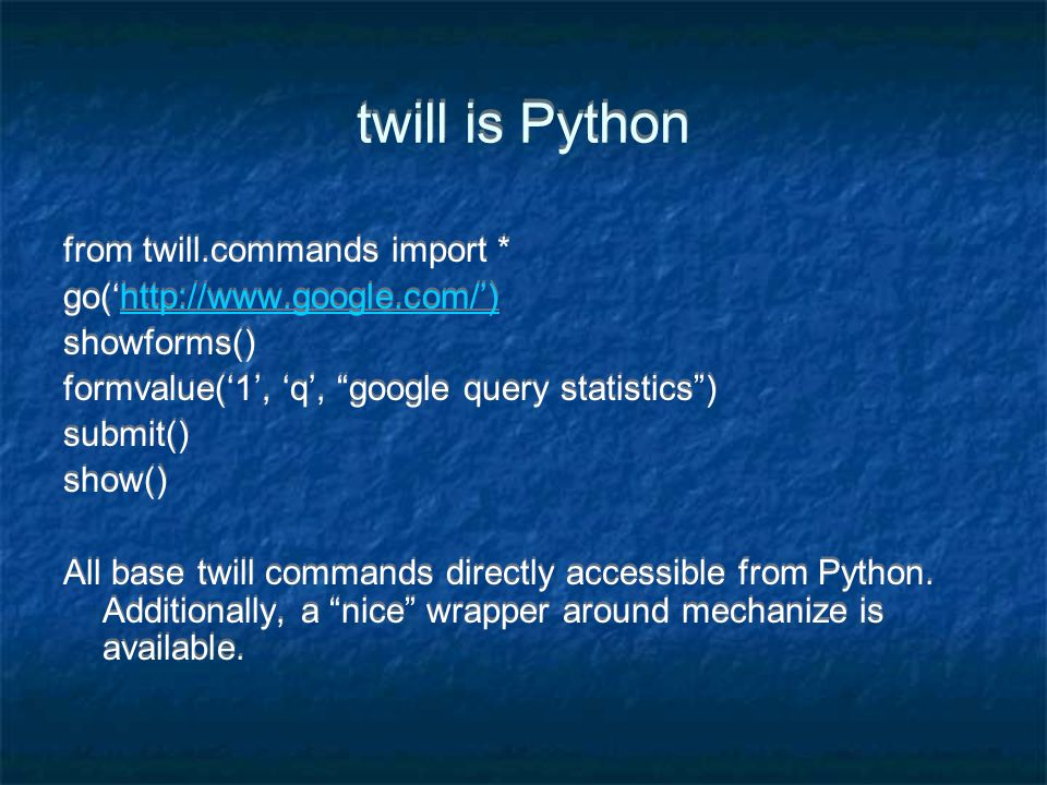 twill is Python from twill.commands import * go('http://www.google.com/')http://www.google.com/') showforms() formvalue('1', 'q', google query statistics ) submit() show() All base twill commands directly accessible from Python.