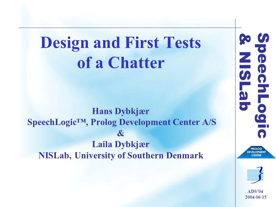 SpeechLogic & NISLab ADS'04 2004-06-15 Design and First Tests of a Chatter Hans Dybkjær SpeechLogic™, Prolog Development Center A/S & Laila Dybkjær NISLab, University of Southern Denmark
