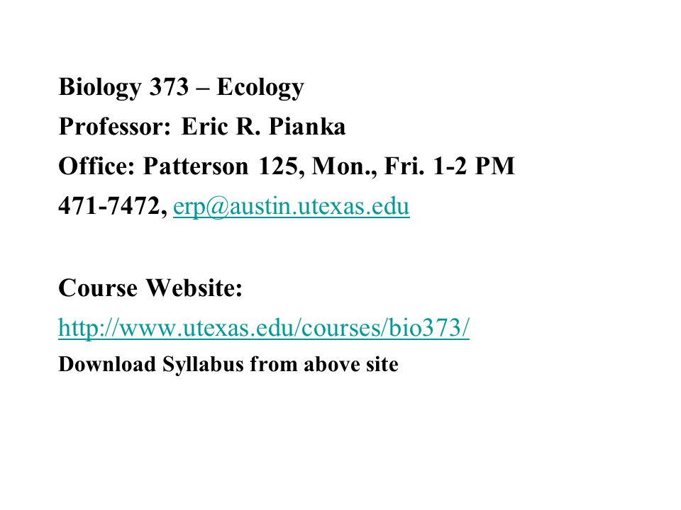 Biology 373 – Ecology Professor: Eric R. Pianka Office: Patterson 125, Mon., Fri. 1-2 PM 471-7472, erp@austin.utexas.edu Course Website: http://www.ut