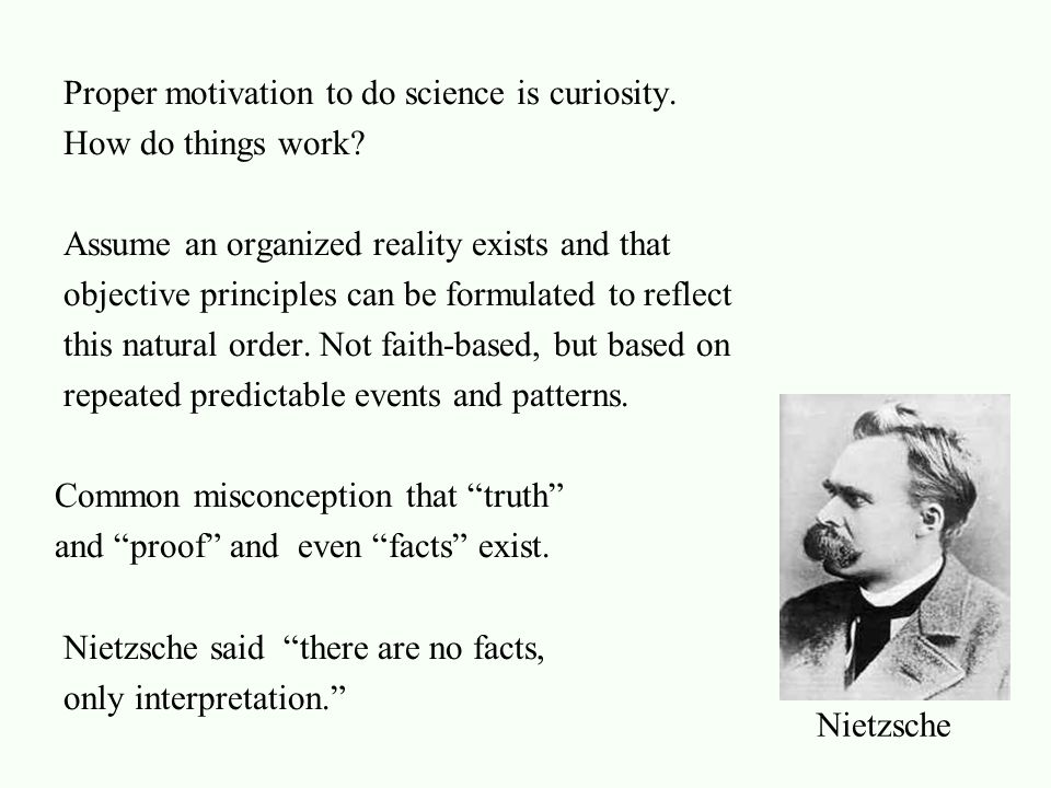 Proper motivation to do science is curiosity. How do things work? Assume an organized reality exists and that objective principles can be formulated t