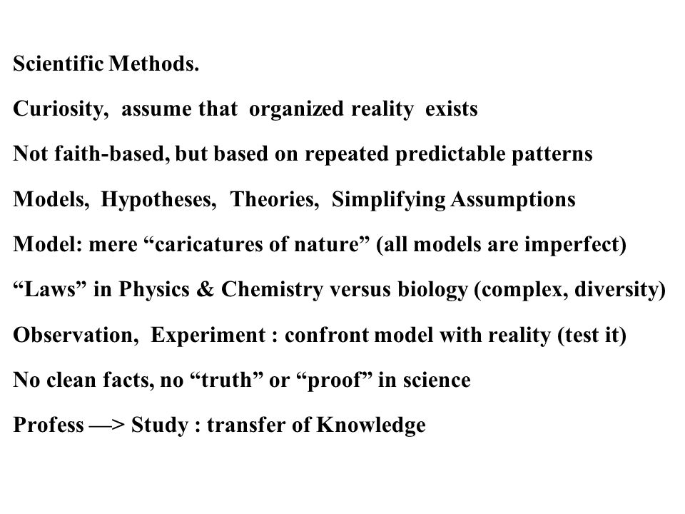 Scientific Methods. Curiosity, assume that organized reality exists Not faith-based, but based on repeated predictable patterns Models, Hypotheses, Th