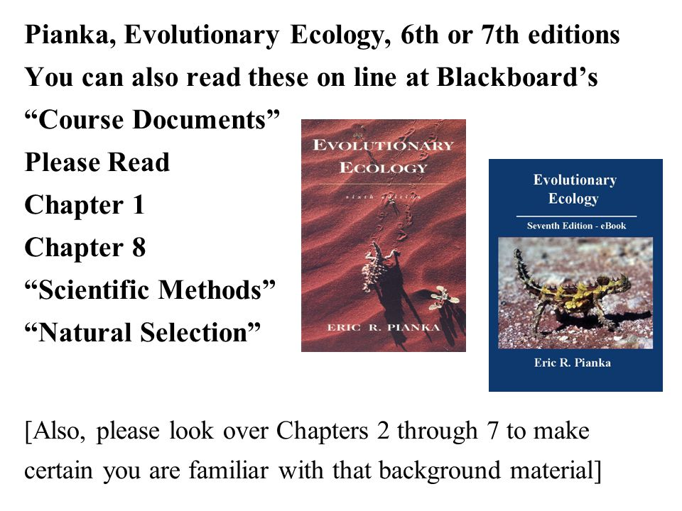 Pianka, Evolutionary Ecology, 6th or 7th editions You can also read these on line at Blackboard's Course Documents Please Read Chapter 1 Chapter 8 Scientific Methods Natural Selection [Also, please look over Chapters 2 through 7 to make certain you are familiar with that background material]