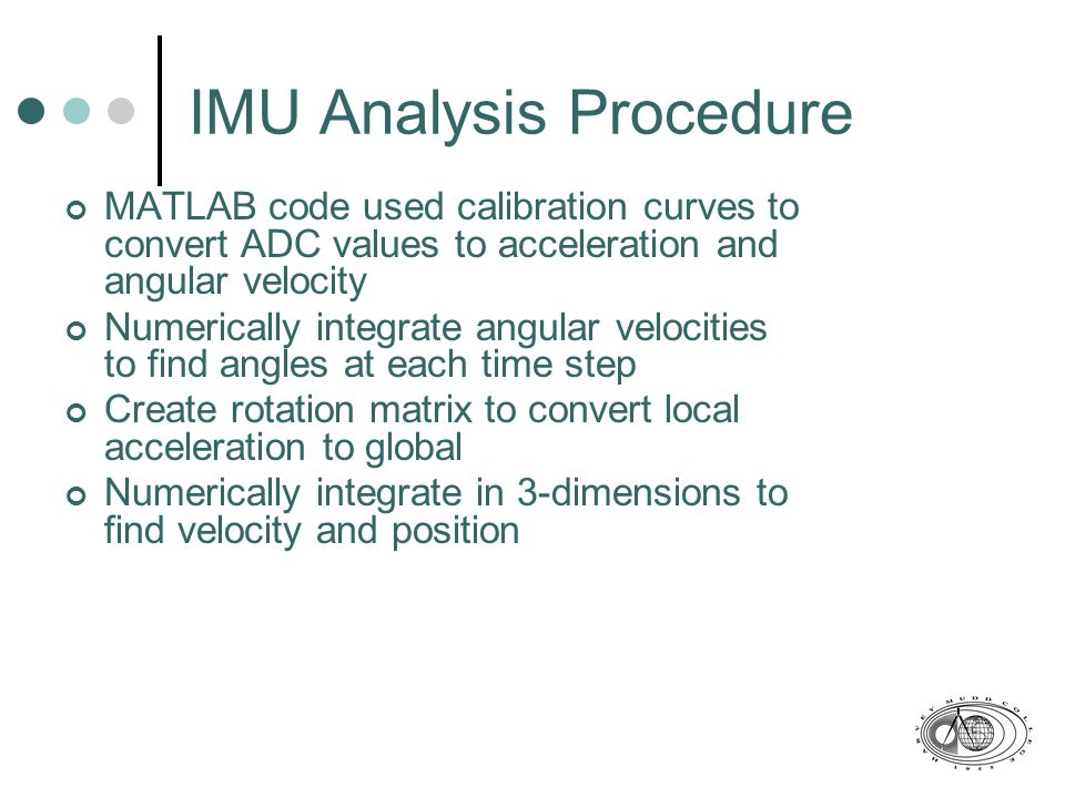 Small IMU Analysis Cause of data corruption may be low voltage to R-DAS and IMU Could have also led to failure of parachute to open at apogee From video, rocket experienced greater weather cocking than predicted by Rocksim Traveled nearly twice the predicted distance from launch pad Also likely due to higher wind gusts than predicted Noise in acceleration signal prevents accurate numerical analysis of flight path