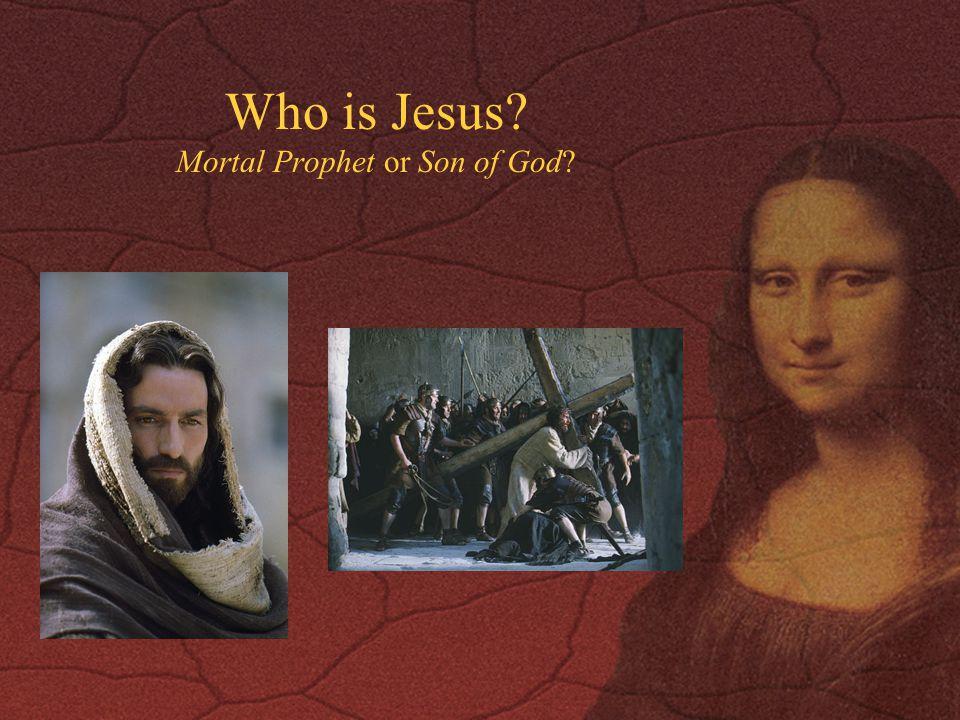 Who is Jesus? Mortal Prophet or Son of God?