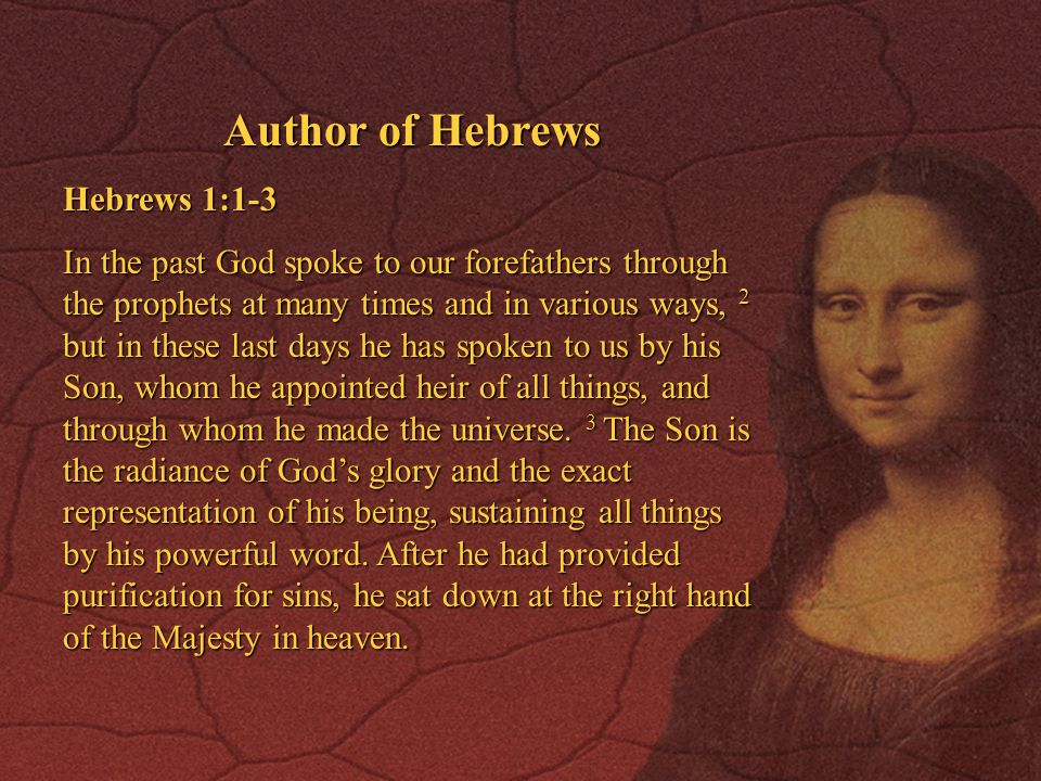 Author of Hebrews Hebrews 1:1-3 In the past God spoke to our forefathers through the prophets at many times and in various ways, 2 but in these last days he has spoken to us by his Son, whom he appointed heir of all things, and through whom he made the universe.