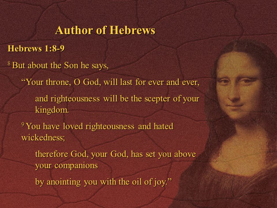 Author of Hebrews Hebrews 1:8-9 8 But about the Son he says, Your throne, O God, will last for ever and ever, and righteousness will be the scepter of your kingdom.