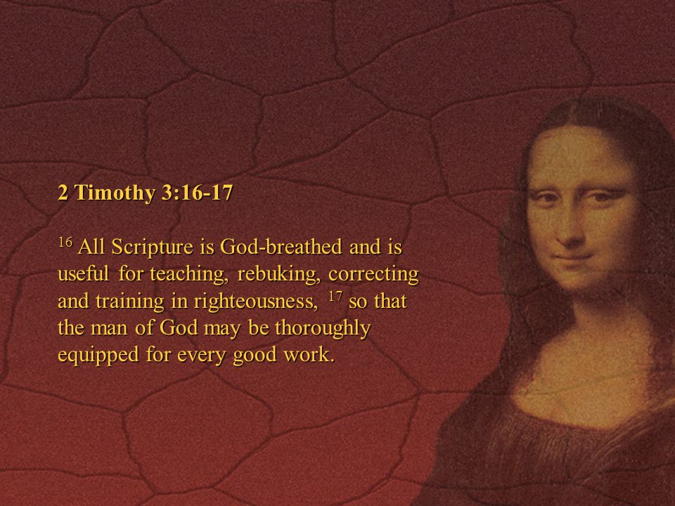 2 Timothy 3:16-17 16 All Scripture is God-breathed and is useful for teaching, rebuking, correcting and training in righteousness, 17 so that the man of God may be thoroughly equipped for every good work.