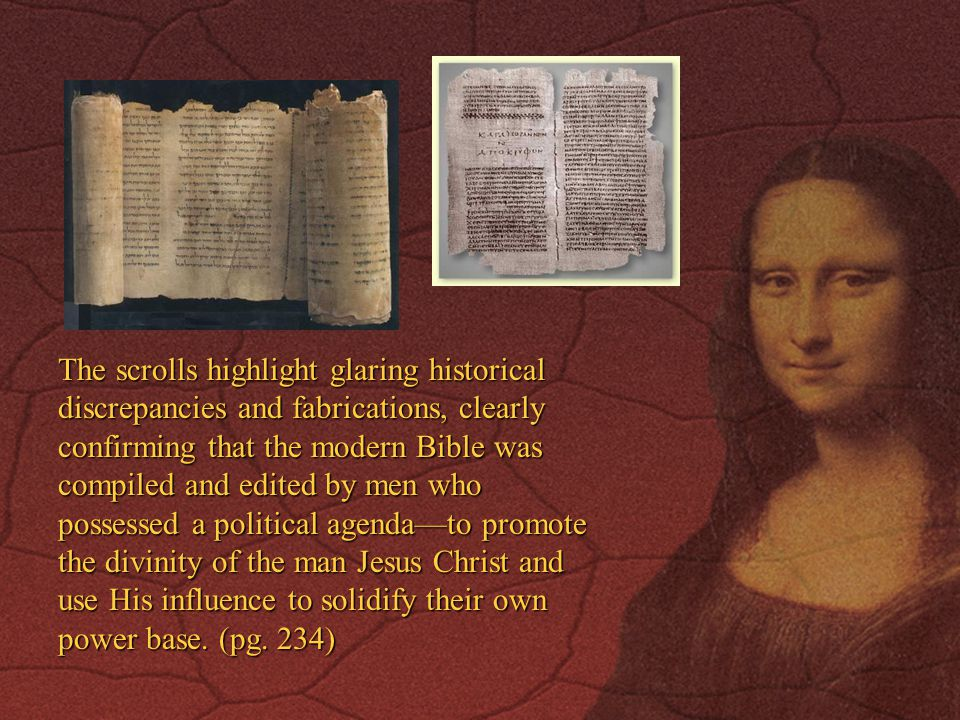 The scrolls highlight glaring historical discrepancies and fabrications, clearly confirming that the modern Bible was compiled and edited by men who possessed a political agenda—to promote the divinity of the man Jesus Christ and use His influence to solidify their own power base.