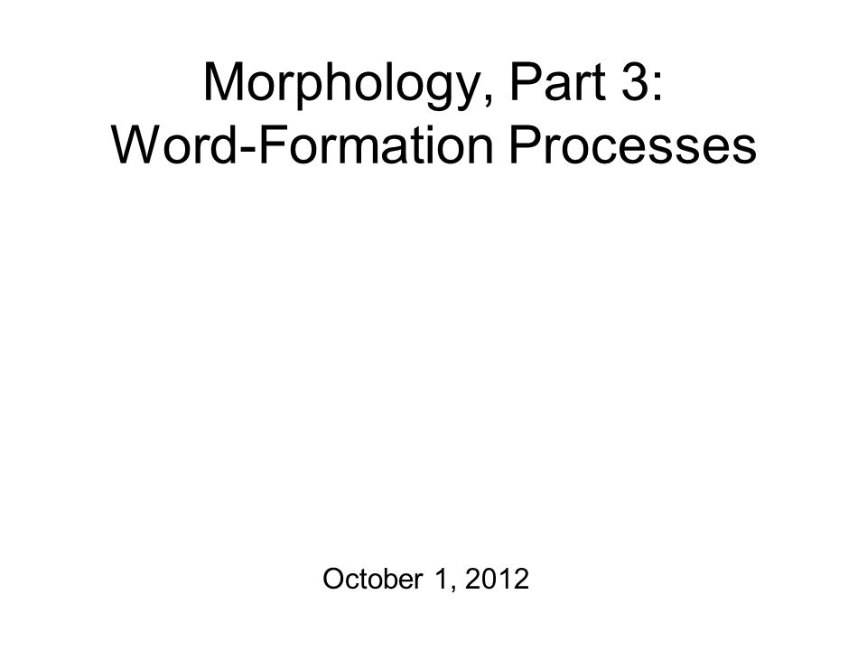 Morphology, Part 3: Word-Formation Processes October 1, 2012