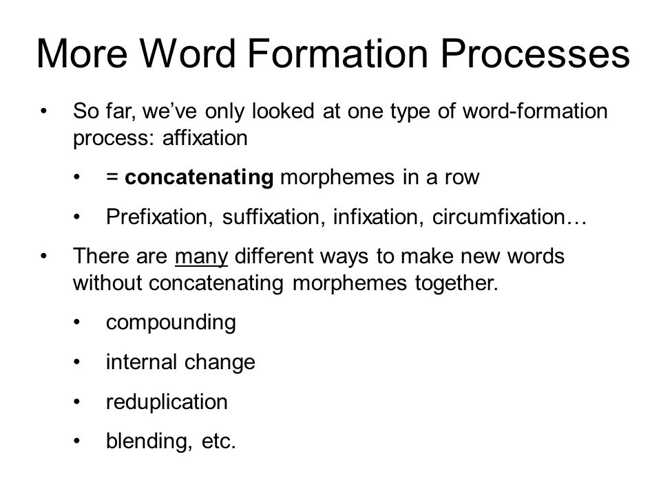 More Word Formation Processes So far, we've only looked at one type of word-formation process: affixation = concatenating morphemes in a row Prefixation, suffixation, infixation, circumfixation… There are many different ways to make new words without concatenating morphemes together.