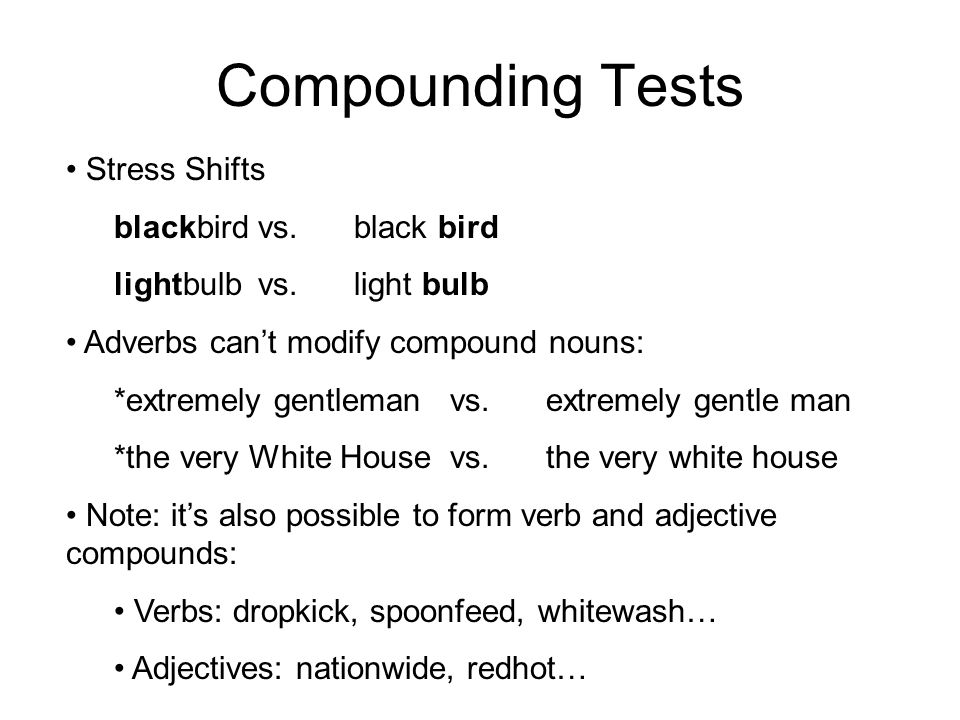Compounding Tests Stress Shifts blackbirdvs.black bird lightbulbvs.light bulb Adverbs can't modify compound nouns: *extremely gentlemanvs.