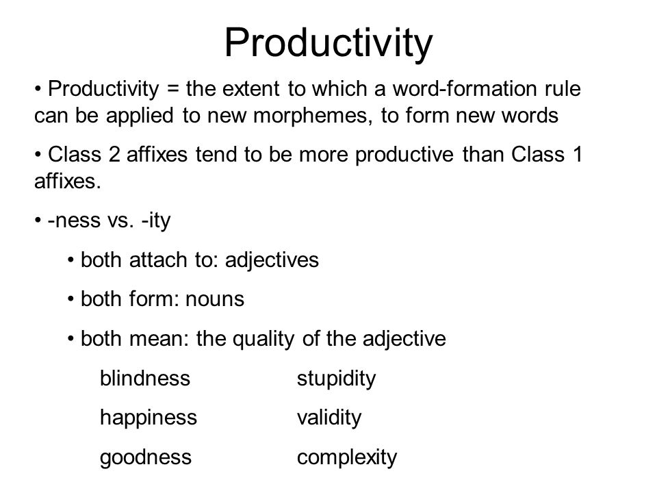 Productivity Productivity = the extent to which a word-formation rule can be applied to new morphemes, to form new words Class 2 affixes tend to be more productive than Class 1 affixes.