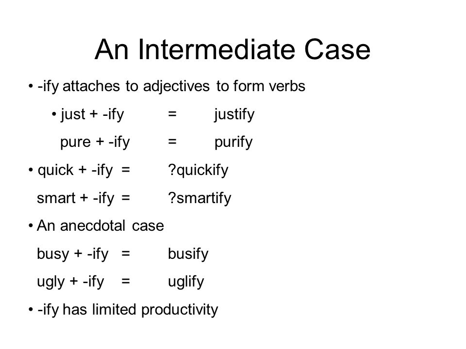 An Intermediate Case -ify attaches to adjectives to form verbs just + -ify=justify pure + -ify=purify quick + -ify= quickify smart + -ify= smartify An anecdotal case busy + -ify=busify ugly + -ify=uglify -ify has limited productivity