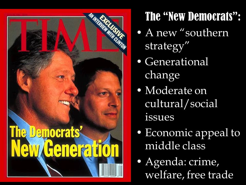 The New Democrats : A new southern strategy Generational change Moderate on cultural/social issues Economic appeal to middle class Agenda: crime, welfare, free trade