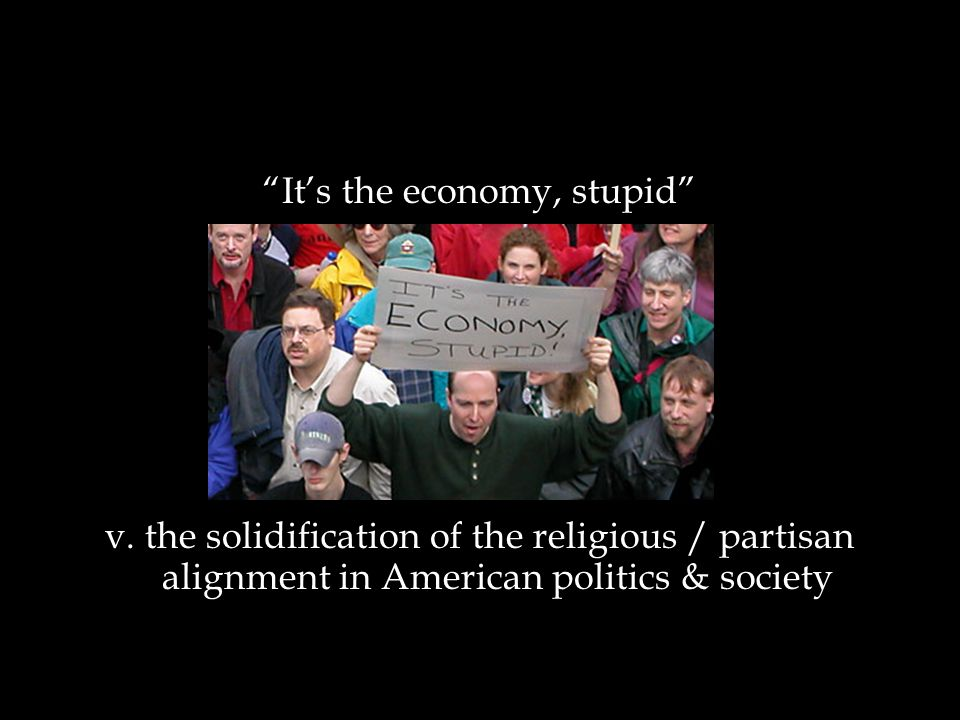 """It's the economy, stupid"" v. the solidification of the religious / partisan alignment in American politics & society"