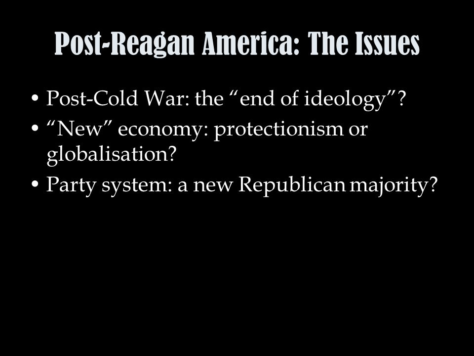 Post-Reagan America: The Issues Post-Cold War: the end of ideology .
