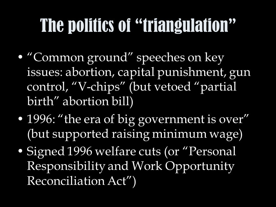 The politics of triangulation Common ground speeches on key issues: abortion, capital punishment, gun control, V-chips (but vetoed partial birth abortion bill) 1996: the era of big government is over (but supported raising minimum wage) Signed 1996 welfare cuts (or Personal Responsibility and Work Opportunity Reconciliation Act )
