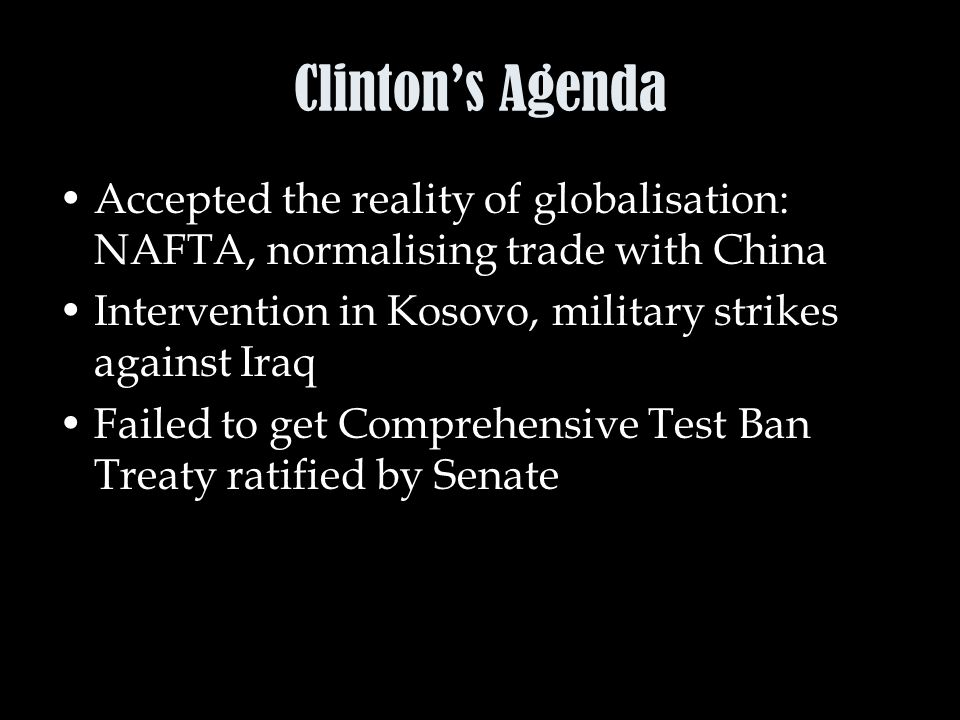 Clinton's Agenda Accepted the reality of globalisation: NAFTA, normalising trade with China Intervention in Kosovo, military strikes against Iraq Failed to get Comprehensive Test Ban Treaty ratified by Senate