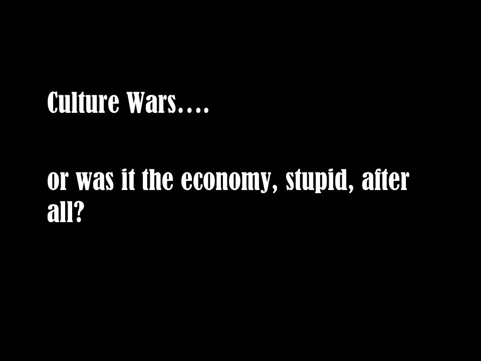 Culture Wars…. or was it the economy, stupid, after all
