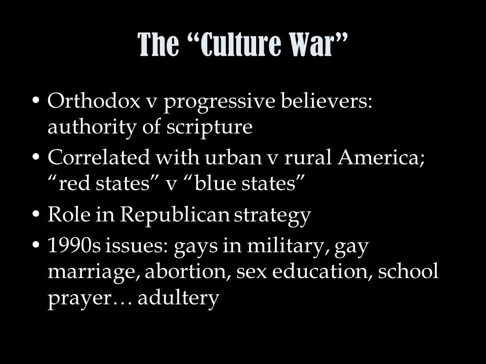 The Culture War Orthodox v progressive believers: authority of scripture Correlated with urban v rural America; red states v blue states Role in Republican strategy 1990s issues: gays in military, gay marriage, abortion, sex education, school prayer… adultery