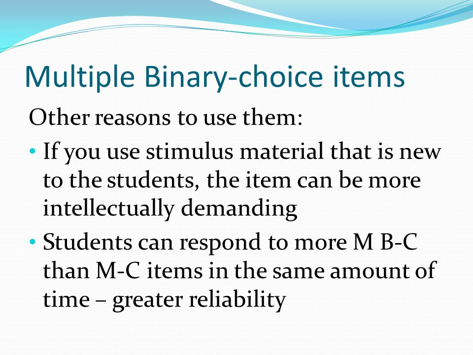 Multiple Binary-choice items Other reasons to use them: If you use stimulus material that is new to the students, the item can be more intellectually