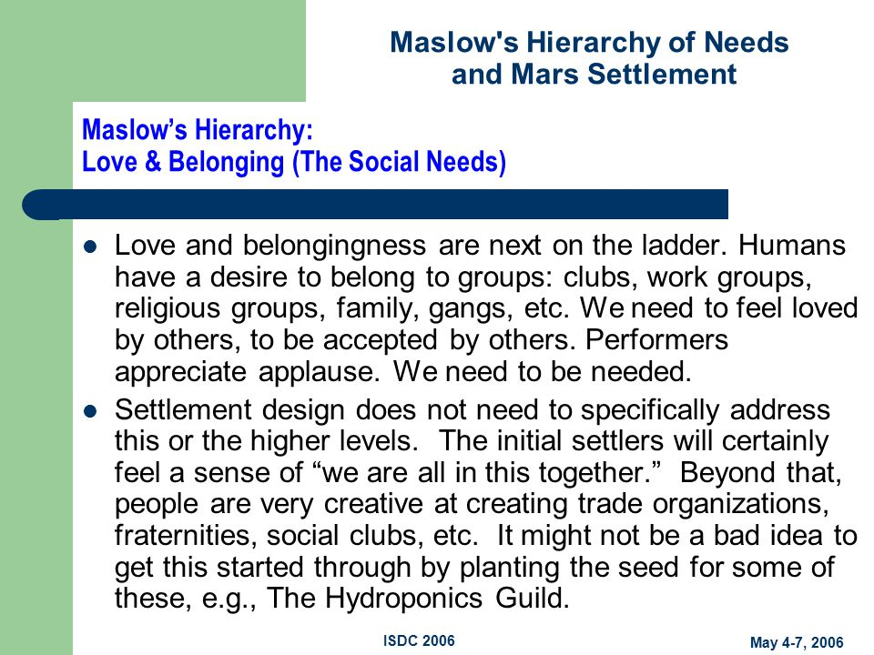 Maslow s Hierarchy of Needs and Mars Settlement May 4-7, 2006 ISDC 2006 Maslow's Hierarchy: Love & Belonging (The Social Needs) Love and belongingness are next on the ladder.