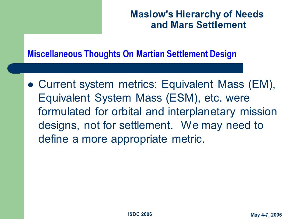 Maslow s Hierarchy of Needs and Mars Settlement May 4-7, 2006 ISDC 2006 Miscellaneous Thoughts On Martian Settlement Design Current system metrics: Equivalent Mass (EM), Equivalent System Mass (ESM), etc.