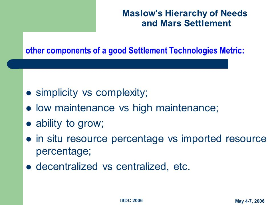 Maslow s Hierarchy of Needs and Mars Settlement May 4-7, 2006 ISDC 2006 other components of a good Settlement Technologies Metric: simplicity vs complexity; low maintenance vs high maintenance; ability to grow; in situ resource percentage vs imported resource percentage; decentralized vs centralized, etc.