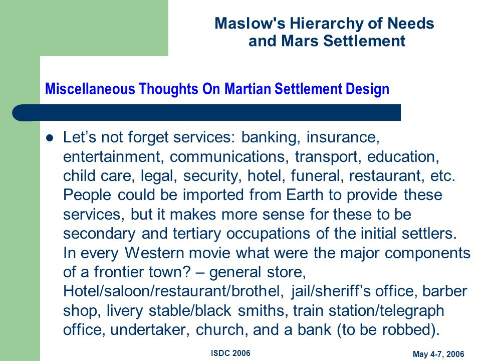 Maslow s Hierarchy of Needs and Mars Settlement May 4-7, 2006 ISDC 2006 Miscellaneous Thoughts On Martian Settlement Design Let's not forget services: banking, insurance, entertainment, communications, transport, education, child care, legal, security, hotel, funeral, restaurant, etc.