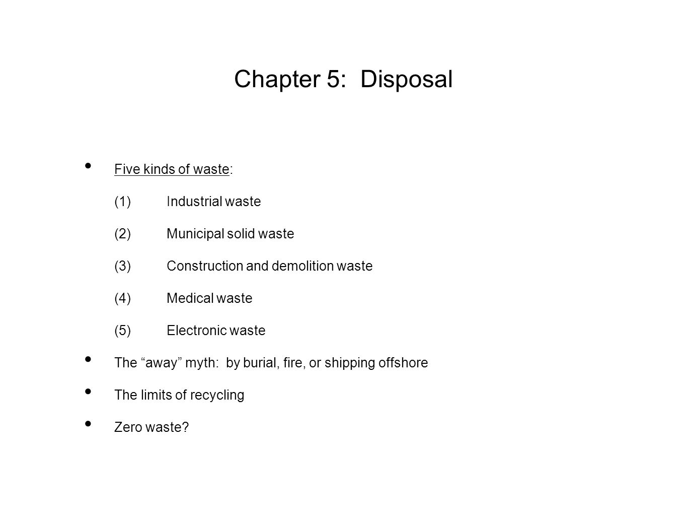 Chapter 5: Disposal Five kinds of waste: (1)Industrial waste (2)Municipal solid waste (3)Construction and demolition waste (4)Medical waste (5)Electronic waste The away myth: by burial, fire, or shipping offshore The limits of recycling Zero waste