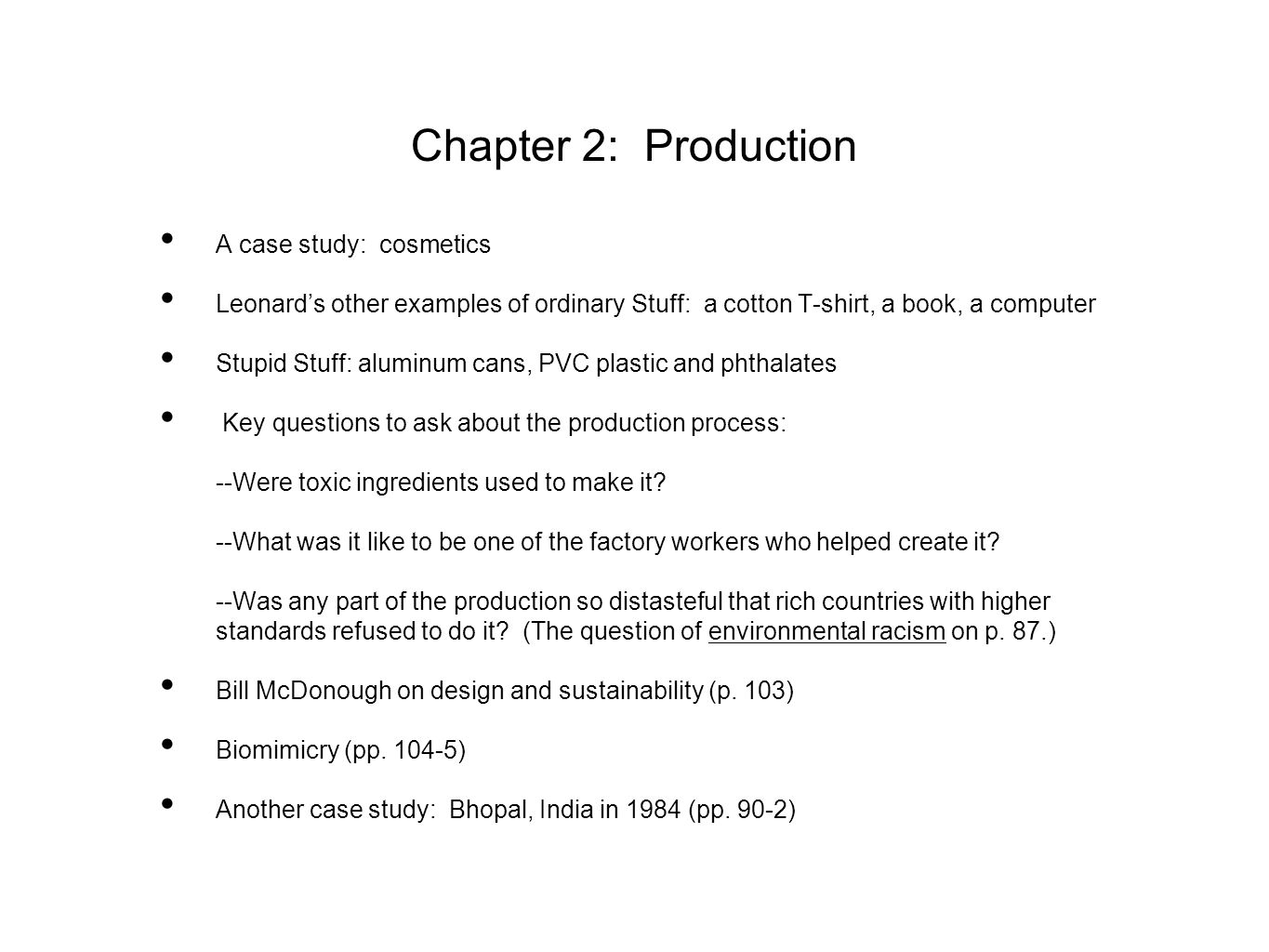 Chapter 2: Production A case study: cosmetics Leonard's other examples of ordinary Stuff: a cotton T-shirt, a book, a computer Stupid Stuff: aluminum cans, PVC plastic and phthalates Key questions to ask about the production process: --Were toxic ingredients used to make it.