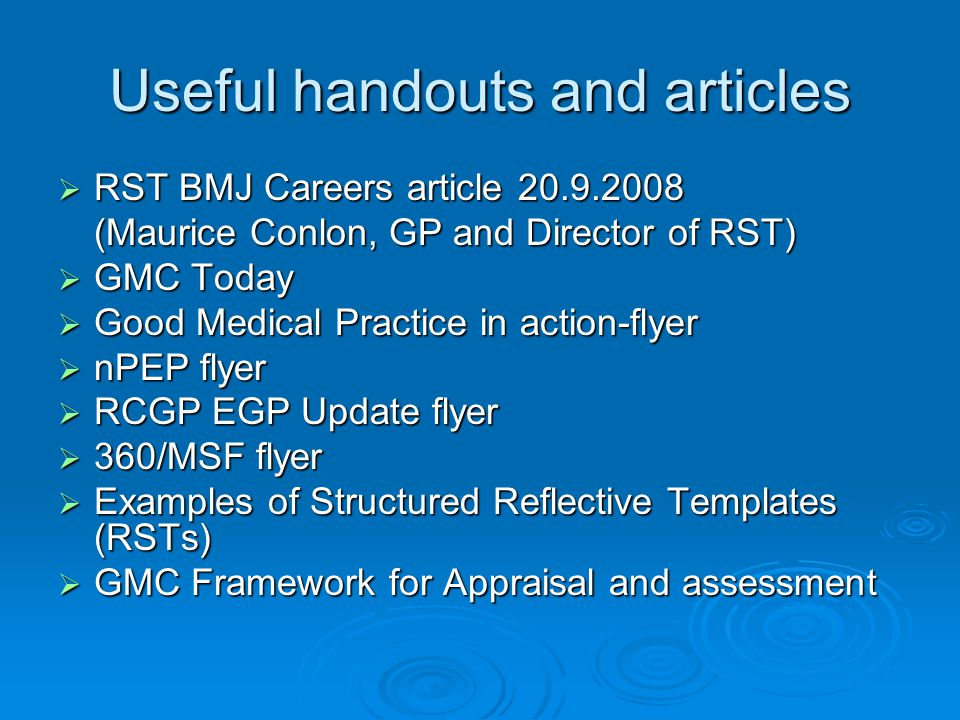 Useful handouts and articles  RST BMJ Careers article 20.9.2008 (Maurice Conlon, GP and Director of RST)  GMC Today  Good Medical Practice in action-flyer  nPEP flyer  RCGP EGP Update flyer  360/MSF flyer  Examples of Structured Reflective Templates (RSTs)  GMC Framework for Appraisal and assessment