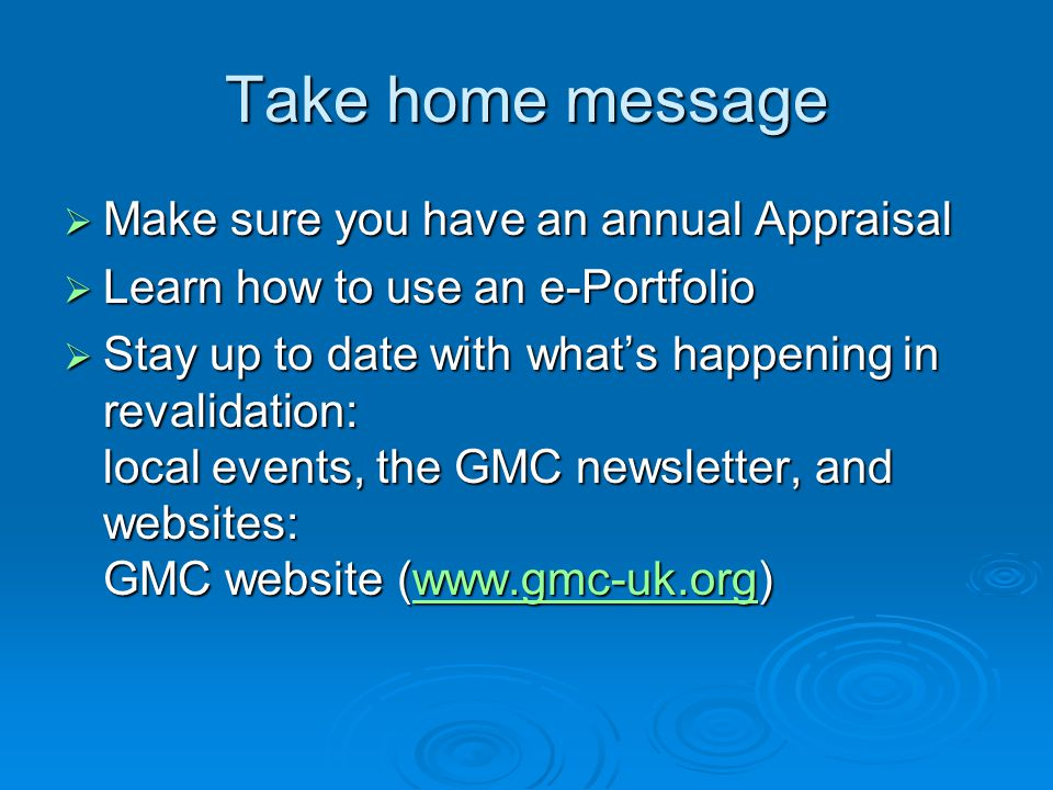 Take home message  Make sure you have an annual Appraisal  Learn how to use an e-Portfolio  Stay up to date with what's happening in revalidation: local events, the GMC newsletter, and websites: GMC website (www.gmc-uk.org) www.gmc-uk.org