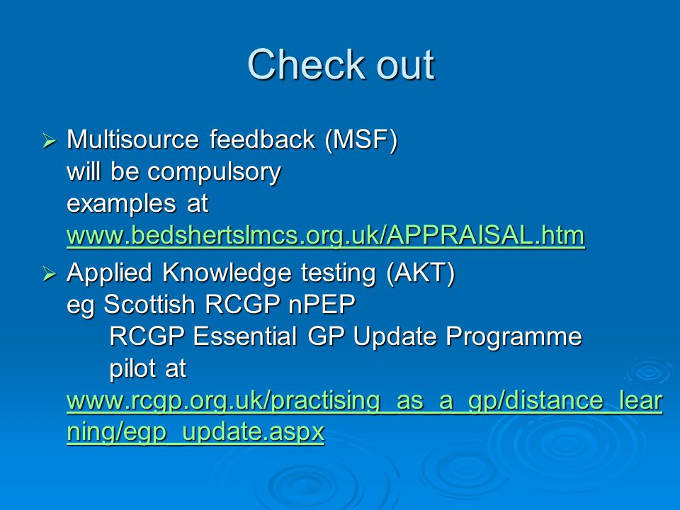Check out  Multisource feedback (MSF) will be compulsory examples at www.bedshertslmcs.org.uk/APPRAISAL.htm www.bedshertslmcs.org.uk/APPRAISAL.htm  Applied Knowledge testing (AKT) eg Scottish RCGP nPEP RCGP Essential GP Update Programme pilot at www.rcgp.org.uk/practising_as_a_gp/distance_lear ning/egp_update.aspx www.rcgp.org.uk/practising_as_a_gp/distance_lear ning/egp_update.aspx www.rcgp.org.uk/practising_as_a_gp/distance_lear ning/egp_update.aspx