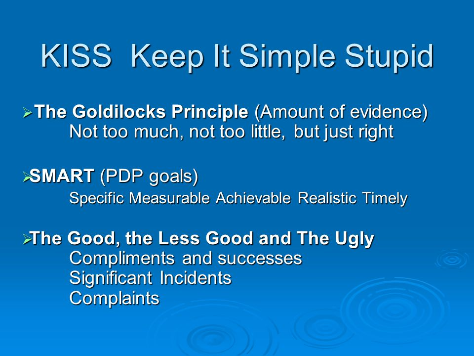 KISS Keep It Simple Stupid  The Goldilocks Principle (Amount of evidence) Not too much, not too little, but just right  SMART (PDP goals) Specific Measurable Achievable Realistic Timely  The Good, the Less Good and The Ugly Compliments and successes Significant Incidents Complaints