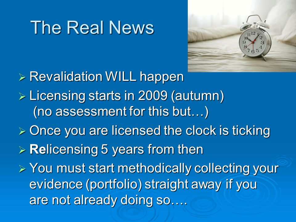 The Real News  Revalidation WILL happen  Licensing starts in 2009 (autumn) (no assessment for this but…)  Once you are licensed the clock is ticking  Relicensing 5 years from then  You must start methodically collecting your evidence (portfolio) straight away if you are not already doing so….