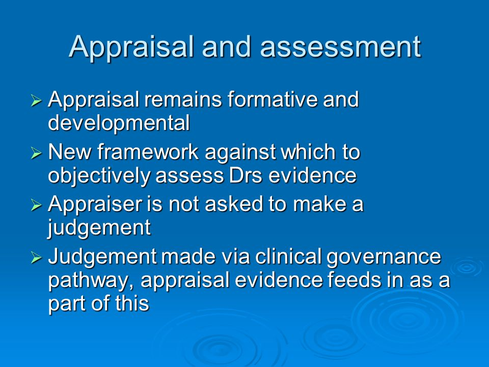 Appraisal and assessment  Appraisal remains formative and developmental  New framework against which to objectively assess Drs evidence  Appraiser is not asked to make a judgement  Judgement made via clinical governance pathway, appraisal evidence feeds in as a part of this