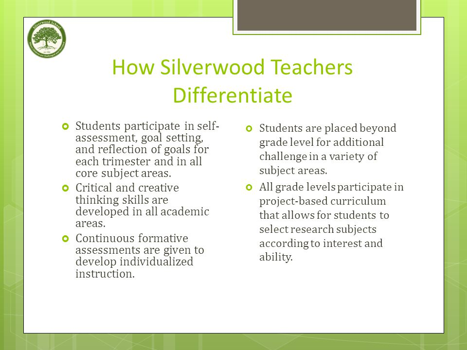 How Silverwood Teachers Differentiate  Students participate in self- assessment, goal setting, and reflection of goals for each trimester and in all core subject areas.