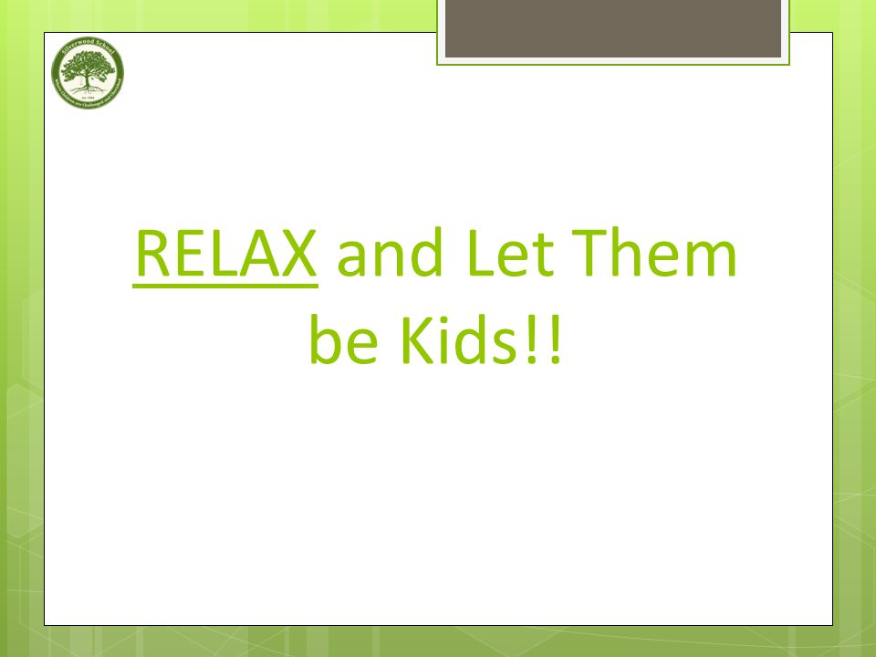 RELAX and Let Them be Kids!!