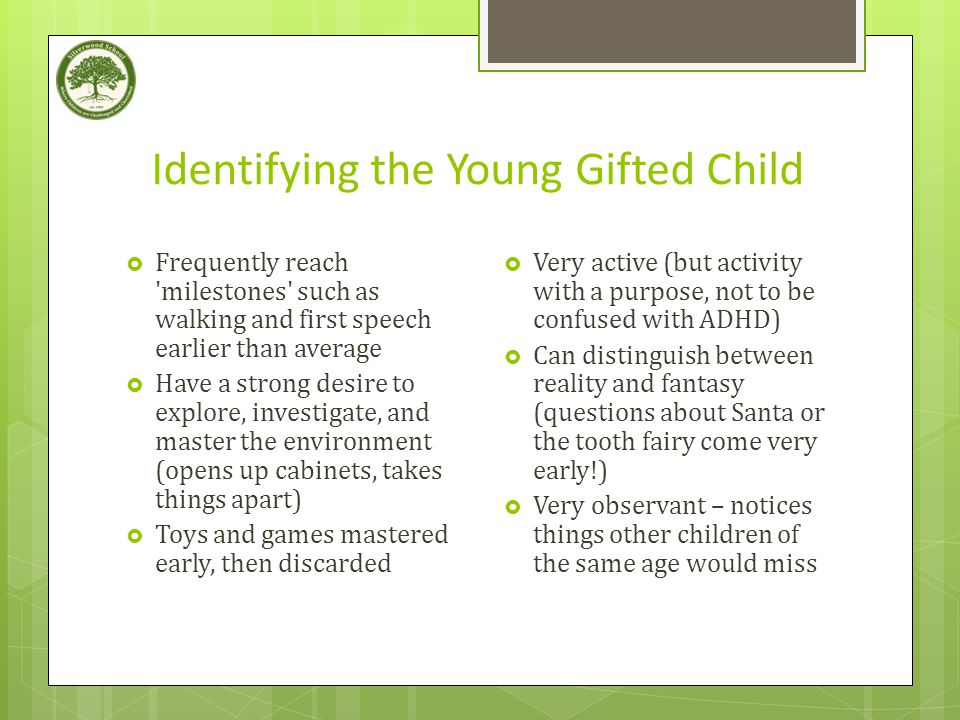 Identifying the Young Gifted Child  Frequently reach milestones such as walking and first speech earlier than average  Have a strong desire to explore, investigate, and master the environment (opens up cabinets, takes things apart)  Toys and games mastered early, then discarded  Very active (but activity with a purpose, not to be confused with ADHD)  Can distinguish between reality and fantasy (questions about Santa or the tooth fairy come very early!)  Very observant – notices things other children of the same age would miss