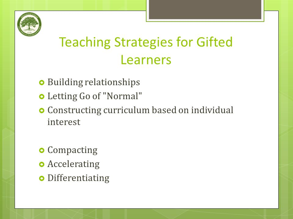Teaching Strategies for Gifted Learners  Building relationships  Letting Go of Normal  Constructing curriculum based on individual interest  Compacting  Accelerating  Differentiating