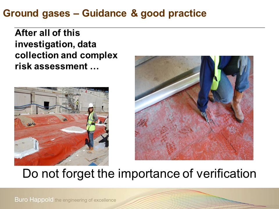 Ground gases – Guidance & good practice Do not forget the importance of verification After all of this investigation, data collection and complex risk