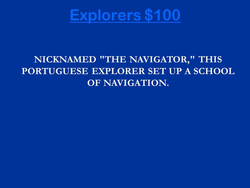 NICKNAMED THE NAVIGATOR, THIS PORTUGUESE EXPLORER SET UP A SCHOOL OF NAVIGATION. Explorers $100