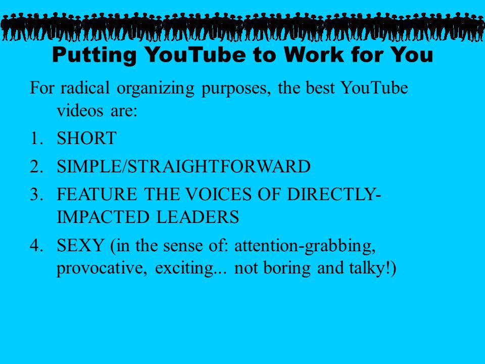 Putting YouTube to Work for You For radical organizing purposes, the best YouTube videos are: 1.SHORT 2.SIMPLE/STRAIGHTFORWARD 3.FEATURE THE VOICES OF DIRECTLY- IMPACTED LEADERS 4.SEXY (in the sense of: attention-grabbing, provocative, exciting...
