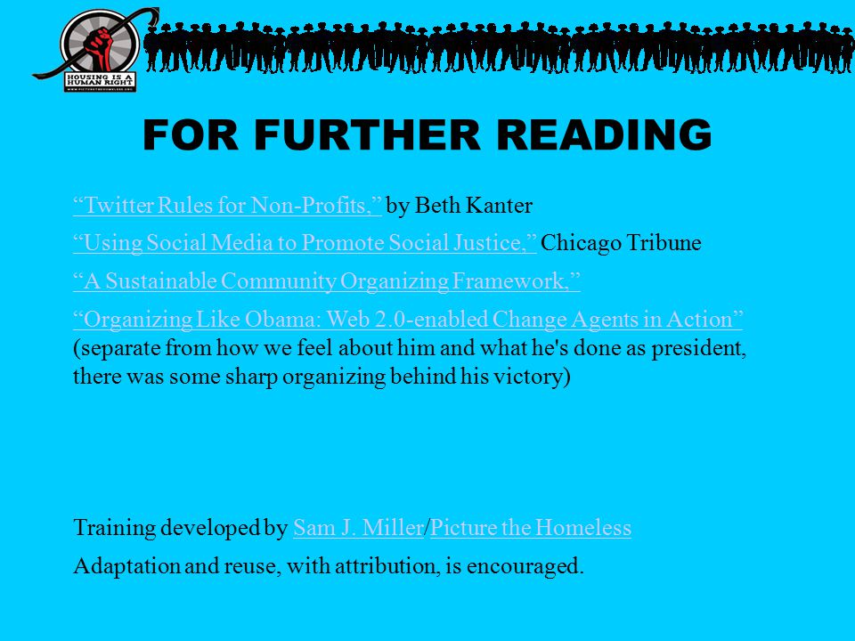 FOR FURTHER READING Twitter Rules for Non-Profits, Twitter Rules for Non-Profits, by Beth Kanter Using Social Media to Promote Social Justice, Using Social Media to Promote Social Justice, Chicago Tribune A Sustainable Community Organizing Framework, Organizing Like Obama: Web 2.0-enabled Change Agents in Action Organizing Like Obama: Web 2.0-enabled Change Agents in Action (separate from how we feel about him and what he s done as president, there was some sharp organizing behind his victory) Training developed by Sam J.
