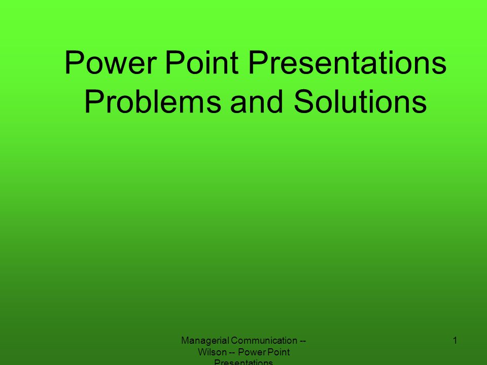 Managerial Communication -- Wilson -- Power Point Presentations 22 Artistic and Stylistic Rules Rule One: –Slides must be readable