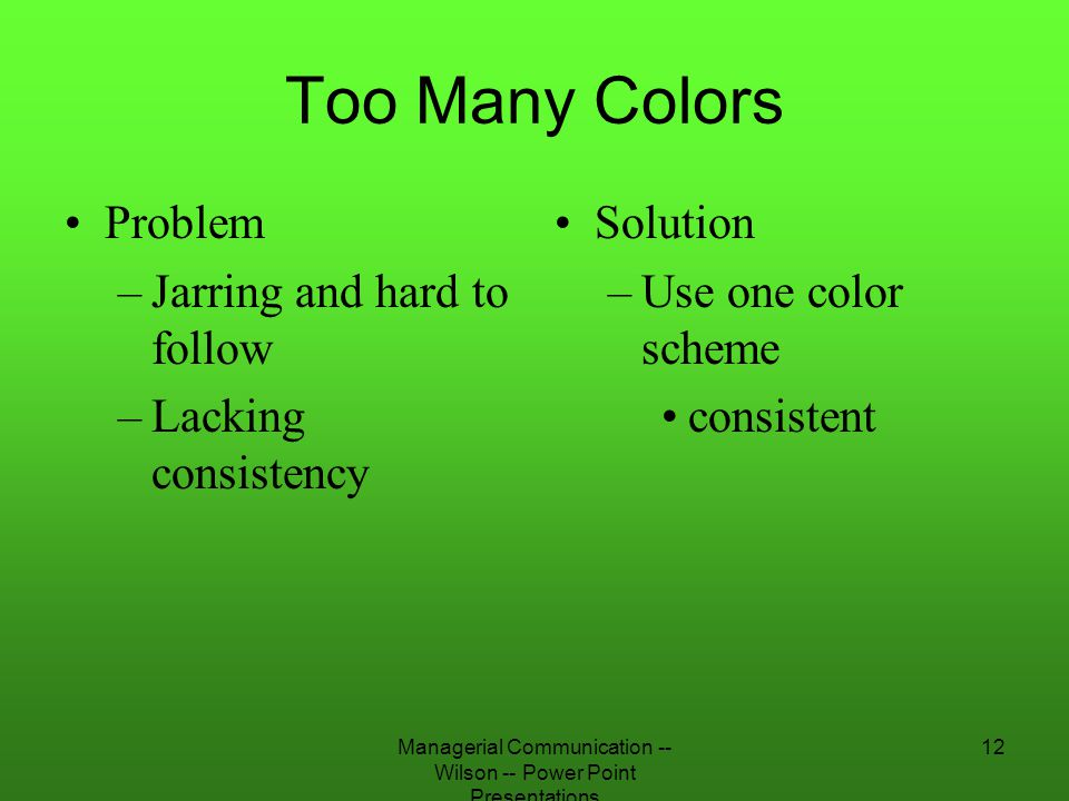 Managerial Communication -- Wilson -- Power Point Presentations 12 Too Many Colors Problem –Jarring and hard to follow –Lacking consistency Solution –