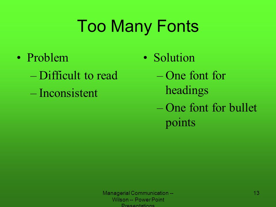 Managerial Communication -- Wilson -- Power Point Presentations 13 Too Many Fonts Problem –Difficult to read –Inconsistent Solution –One font for head