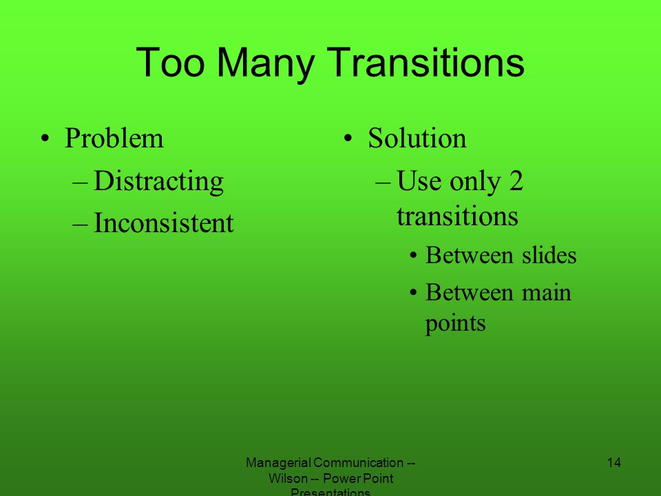 Managerial Communication -- Wilson -- Power Point Presentations 14 Too Many Transitions Problem –Distracting –Inconsistent Solution –Use only 2 transi