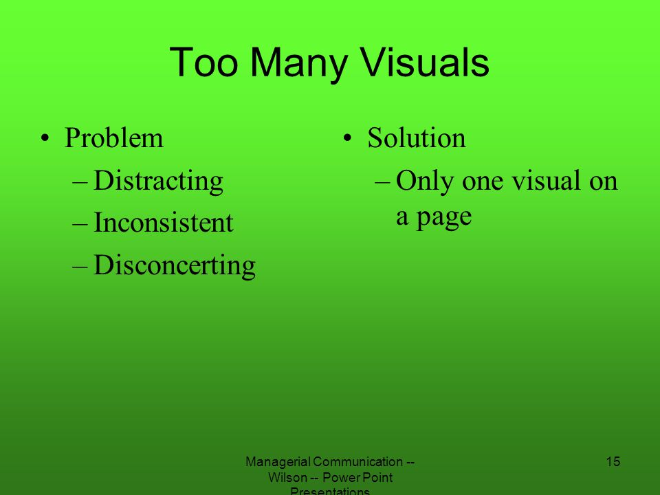 Managerial Communication -- Wilson -- Power Point Presentations 15 Too Many Visuals Problem –Distracting –Inconsistent –Disconcerting Solution –Only o